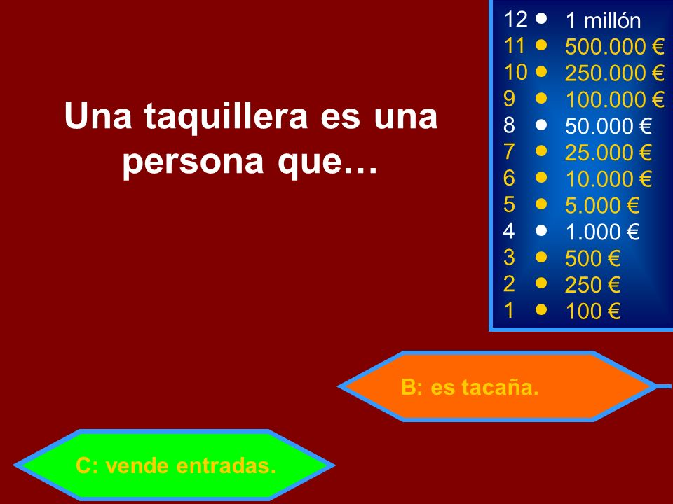 B: es tacaña. 2 250 1 100 8 7 6 5 4 3 50.000 25.000 10.000 5.000 1.000 500 12 11 10 9 1 millón 500.000 250.000 100.000 Una taquillera es una persona q