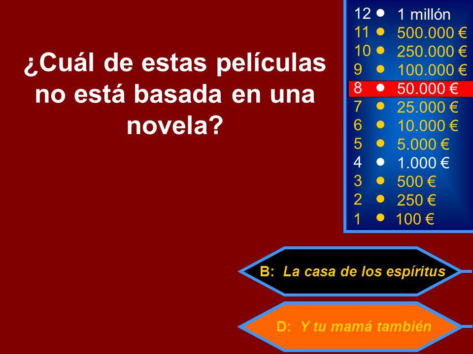 D: Y tu mamá también B: La casa de los espíritus 2 250 8 50.000 12 11 10 9 1 millón 500.000 250.000 100.000 ¿Cuál de estas películas no está basada en una novela.