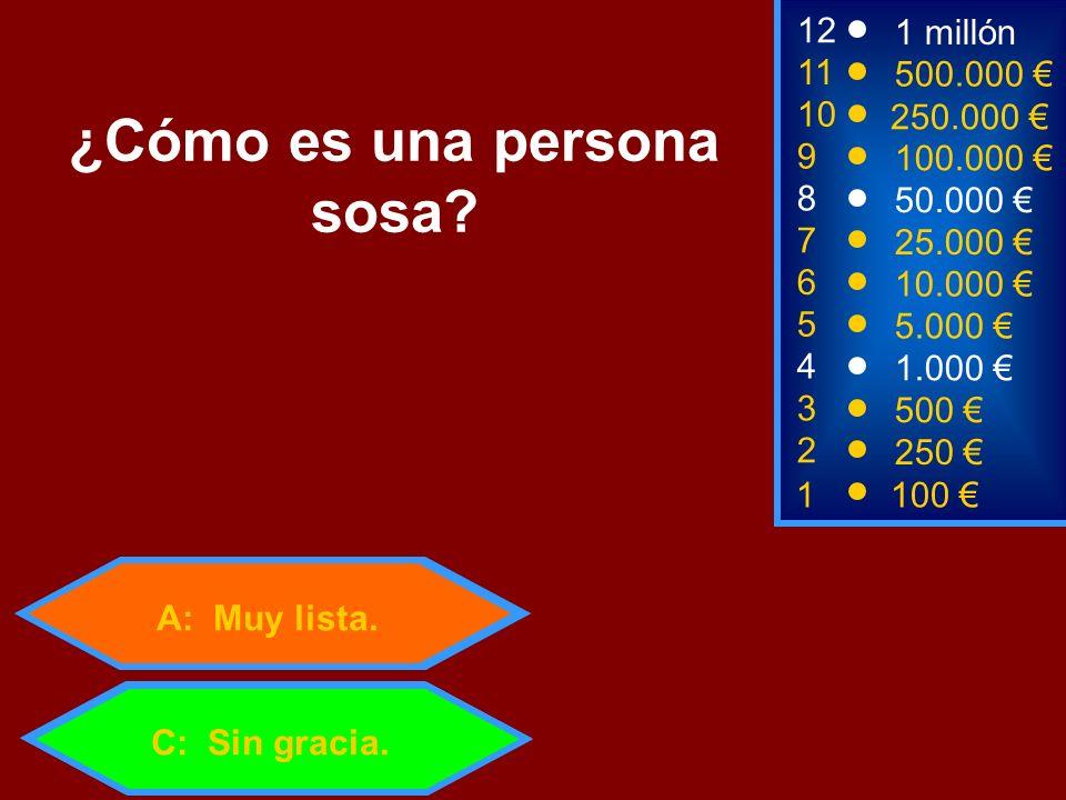 1100 3 500 12 11 9 1 millón 500.000 100.000 ¿Cómo es una persona sosa? 2 250 4 1.000 5 5.000 C: Sin gracia. 6 10.000 7 25.000 8 50.000 A: Muy lista. 1