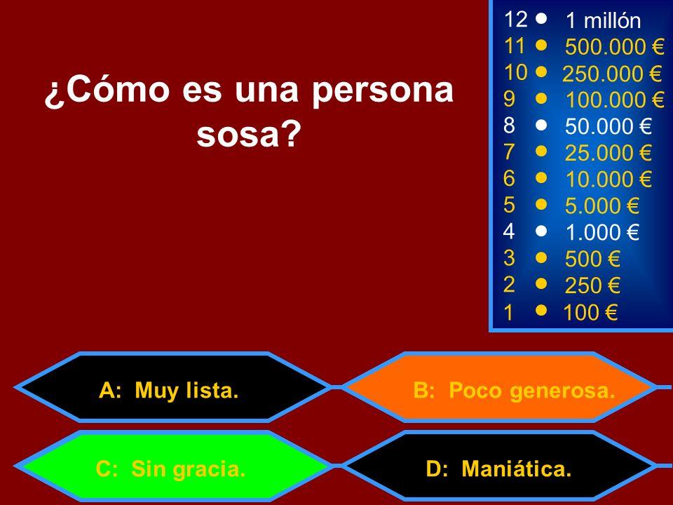 1100 3 500 12 11 9 1 millón 500.000 100.000 ¿Cómo es una persona sosa? 2 250 D: Maniática. 4 1.000 B: Poco generosa. 5 5.000 C: Sin gracia. 6 10.000 7