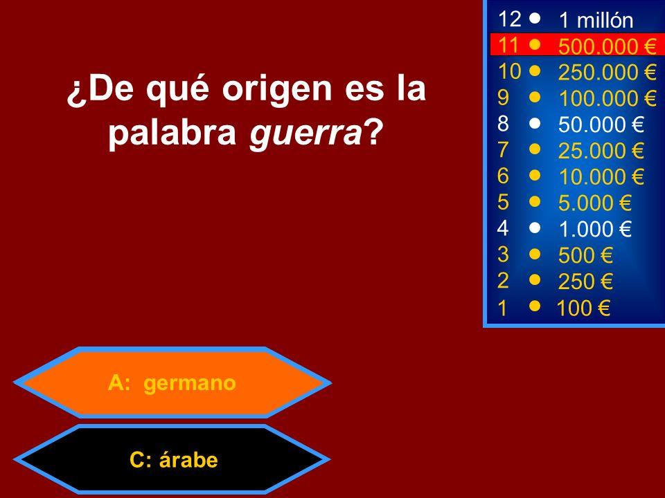 A: germano C: árabe 2 250 8 7 50.000 25.000 12 11 9 1 millón 500.000 100.000 ¿De qué origen es la palabra guerra? 1 100 3 500 4 1.000 5 5.000 6 10.000