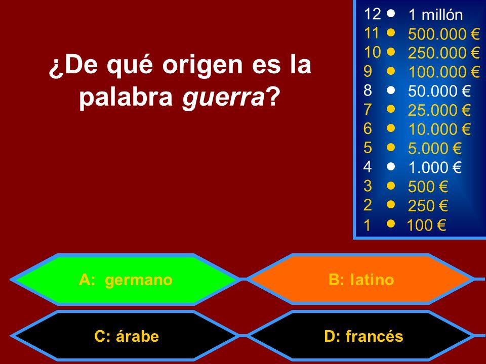 1100 8 3 50.000 500 12 10 9 1 millón 250.000 100.000 ¿De qué origen es la palabra guerra? 2 250 D: francés 4 1.000 B: latino 5 5.000 C: árabe 6 10.000