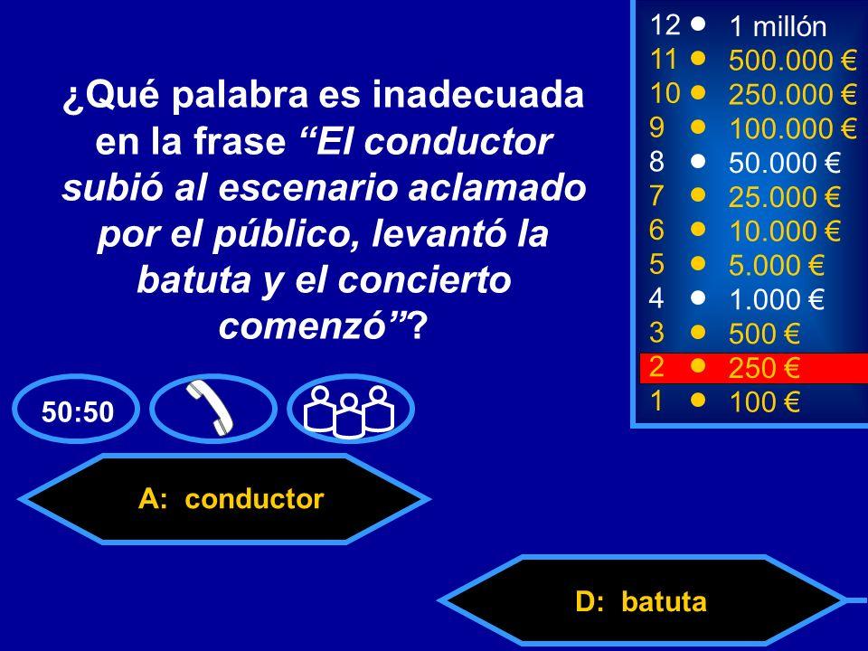 A: conductor C: públicoD: batuta B: escenario 8 7 6 5 4 3 50.000 25.000 10.000 5.000 1.000 500 12 11 10 9 1 millón 500.000 250.000 100.000 ¿Qué palabra es inadecuada en la frase El conductor subió al escenario aclamado por el público, levantó la batuta y el concierto comenzó.