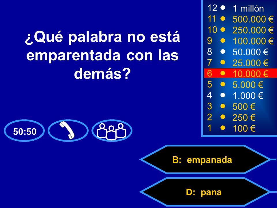 A: pan C: panaderíaD: pana B: empanada 2 250 8 7 50.000 25.000 12 11 10 9 1 millón 500.000 250.000 100.000 ¿Qué palabra no está emparentada con las demás.