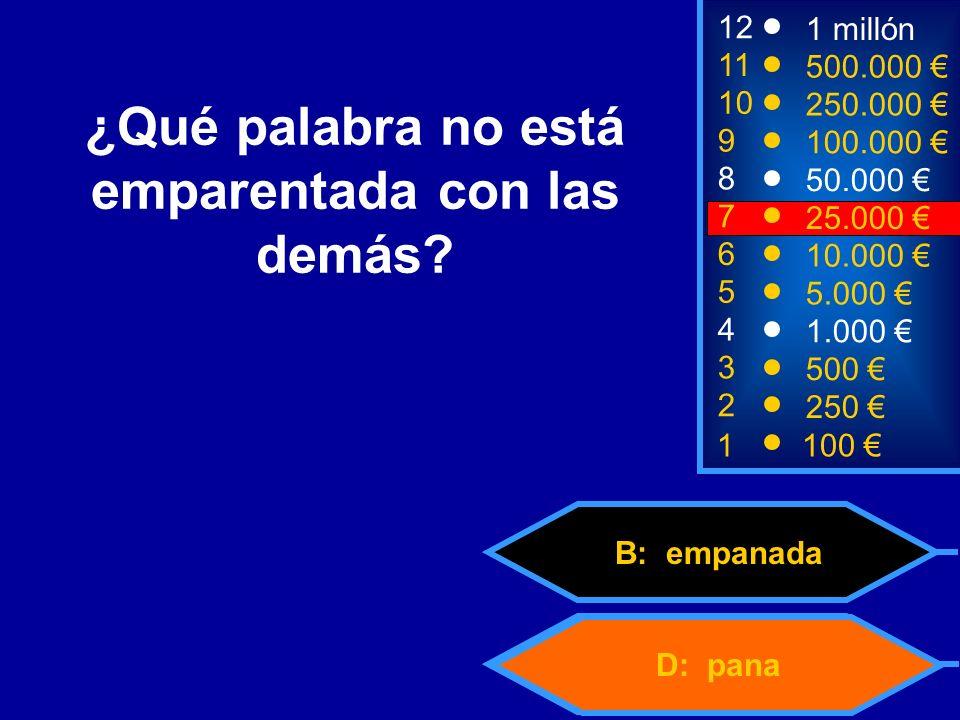 D: pana B: empanada 2 250 8 7 50.000 25.000 12 11 10 9 1 millón 500.000 250.000 100.000 ¿Qué palabra no está emparentada con las demás.