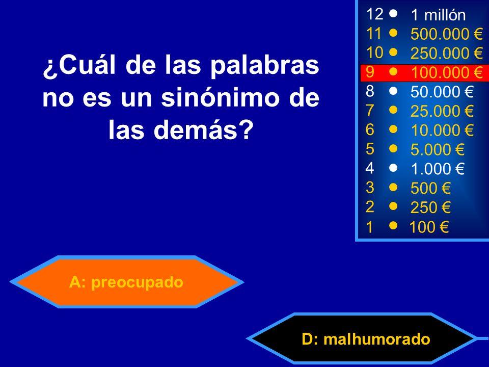 A: preocupado D: malhumorado 2 250 12 11 10 9 1 millón 500.000 250.000 100.000 ¿Cuál de las palabras no es un sinónimo de las demás.