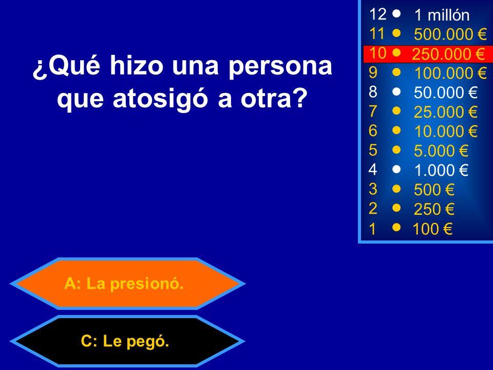 A: La presionó.C: Le pegó.