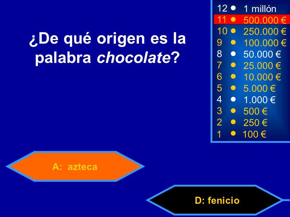 A: azteca D: fenicio 2 250 8 7 50.000 25.000 12 11 9 1 millón 500.000 100.000 ¿De qué origen es la palabra chocolate.