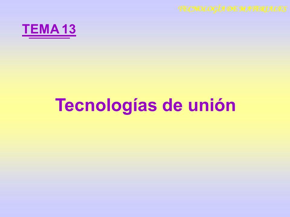 13.1 Soldadura 13.2 Uniones adhesivas 13.3 Uniones cerámicas y metal-cerámica ÍNDICE Tecnologías de unión