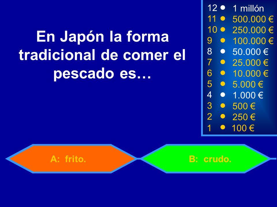 1100 8 7 3 50.000 25.000 500 12 11 10 9 1 millón 500.000 250.000 100.000 En Japón la forma tradicional de comer el pescado es… 2 250 4 1.000 B: crudo.