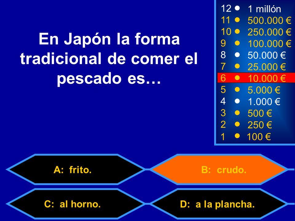 1100 8 7 3 50.000 25.000 500 12 11 10 9 1 millón 500.000 250.000 100.000 En Japón la forma tradicional de comer el pescado es… 2 250 4 1.000 5 5.000 6 10.000 A: frito.B: crudo.