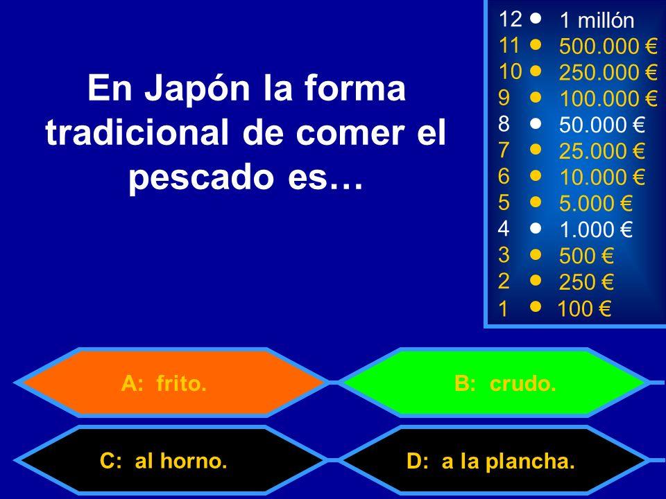 1100 8 7 3 50.000 25.000 500 12 11 10 9 1 millón 500.000 250.000 100.000 En Japón la forma tradicional de comer el pescado es… 2 250 D: a la plancha.