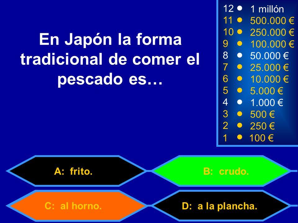 1100 8 7 3 50.000 25.000 500 12 11 10 9 1 millón 500.000 250.000 100.000 En Japón la forma tradicional de comer el pescado es… 2 250 4 1.000 5 5.000 6 10.000 D: a la plancha.