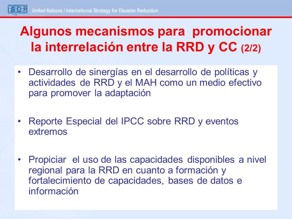 Desarrollo de sinergías en el desarrollo de políticas y actividades de RRD y el MAH como un medio efectivo para promover la adaptación Reporte Especial del IPCC sobre RRD y eventos extremos Propiciar el uso de las capacidades disponibles a nivel regional para la RRD en cuanto a formación y fortalecimiento de capacidades, bases de datos e información Algunos mecanismos para promocionar la interrelación entre la RRD y CC (2/2)