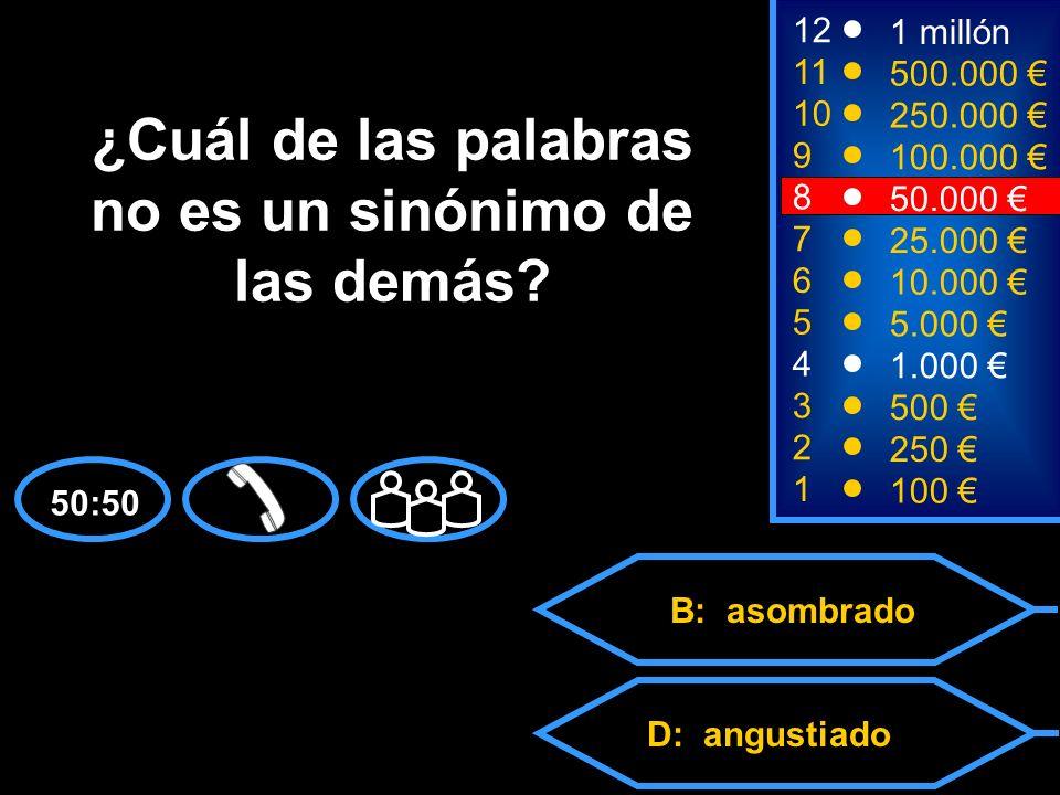 A: alucinado C: boquiabiertoD: angustiado B: asombrado 2 250 12 11 10 9 1 millón 500.000 250.000 100.000 ¿Cuál de las palabras no es un sinónimo de las demás.