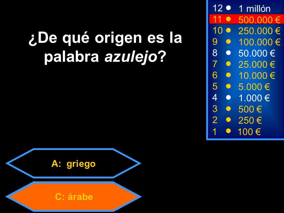 A: griego C: árabe 2 250 8 7 50.000 25.000 12 11 9 1 millón 500.000 100.000 ¿De qué origen es la palabra azulejo.