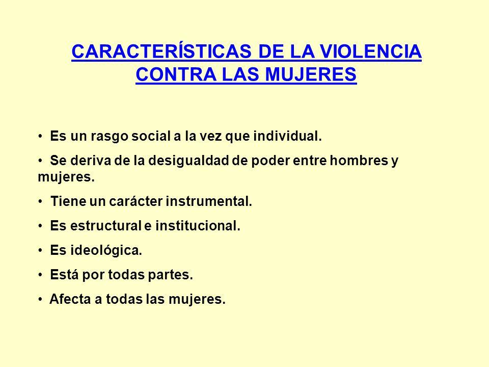 CARACTERÍSTICAS DE LA VIOLENCIA CONTRA LAS MUJERES Es un rasgo social a la vez que individual. Se deriva de la desigualdad de poder entre hombres y mu
