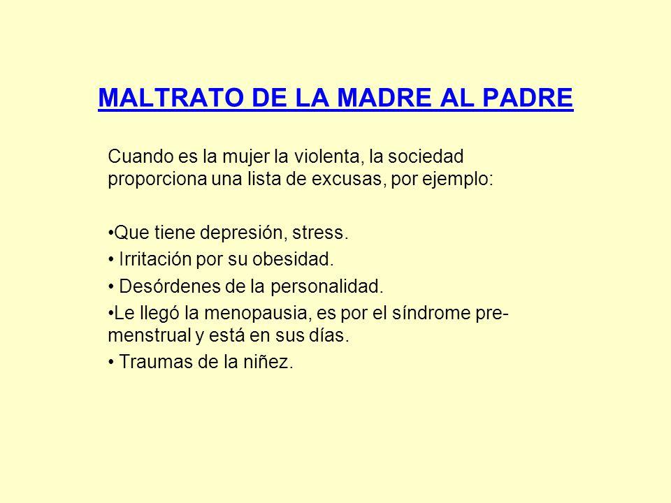 MALTRATO DE LA MADRE AL PADRE Cuando es la mujer la violenta, la sociedad proporciona una lista de excusas, por ejemplo: Que tiene depresión, stress.