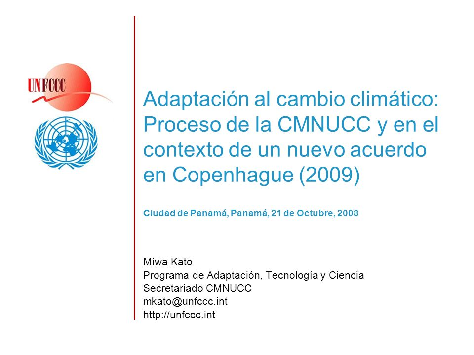 Adaptación al cambio climático: Proceso de la CMNUCC y en el contexto de un nuevo acuerdo en Copenhague (2009) Miwa Kato Programa de Adaptación, Tecnología y Ciencia Secretariado CMNUCC mkato@unfccc.int http://unfccc.int Ciudad de Panamá, Panamá, 21 de Octubre, 2008