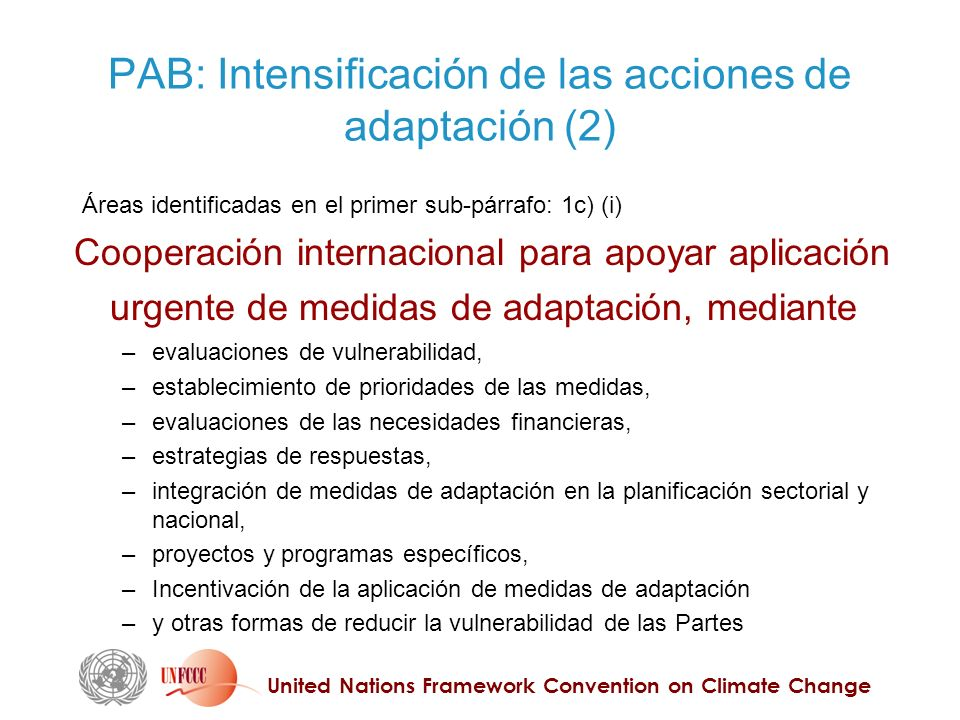 United Nations Framework Convention on Climate Change PAB: Intensificación de las acciones de adaptación (2) Cooperación internacional para apoyar aplicación urgente de medidas de adaptación, mediante – evaluaciones de vulnerabilidad, – establecimiento de prioridades de las medidas, – evaluaciones de las necesidades financieras, – estrategias de respuestas, – integración de medidas de adaptación en la planificación sectorial y nacional, – proyectos y programas específicos, – Incentivación de la aplicación de medidas de adaptación – y otras formas de reducir la vulnerabilidad de las Partes Áreas identificadas en el primer sub-párrafo: 1c) (i)