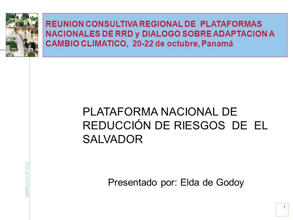 www.unisdr.org 1 REUNION CONSULTIVA REGIONAL DE PLATAFORMAS NACIONALES DE RRD y DIALOGO SOBRE ADAPTACION A CAMBIO CLIMATICO, 20-22 de octubre, Panamá PLATAFORMA NACIONAL DE REDUCCIÓN DE RIESGOS DE EL SALVADOR Presentado por: Elda de Godoy