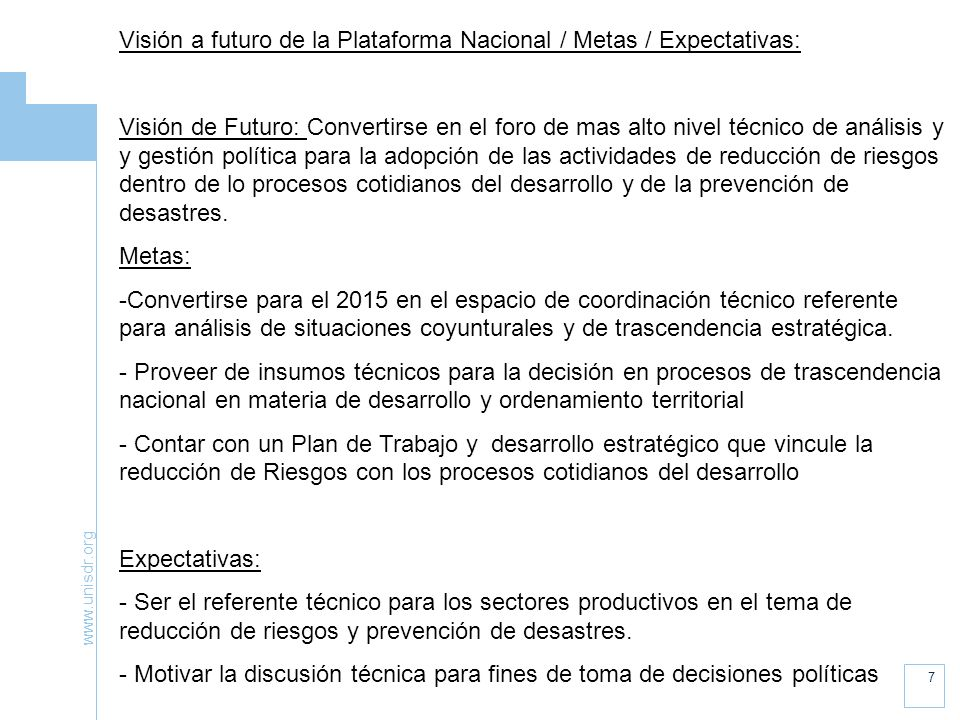www.unisdr.org 7 Visión a futuro de la Plataforma Nacional / Metas / Expectativas: Visión de Futuro: Convertirse en el foro de mas alto nivel técnico