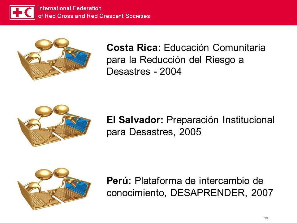 10 Costa Rica: Educación Comunitaria para la Reducción del Riesgo a Desastres - 2004 El Salvador: Preparación Institucional para Desastres, 2005 Perú: