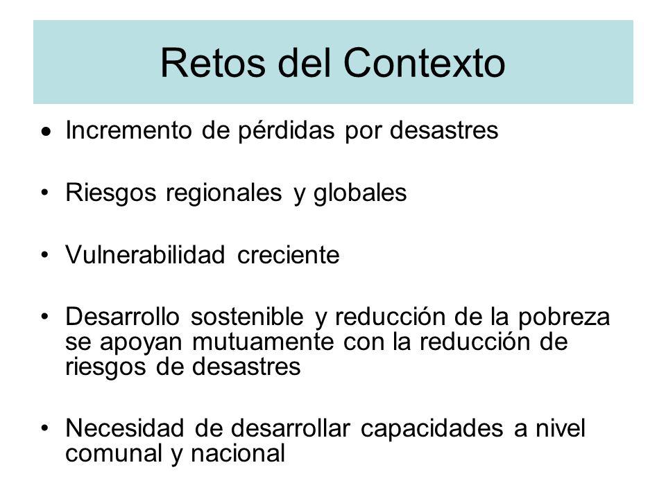 Retos del Contexto Incremento de pérdidas por desastres Riesgos regionales y globales Vulnerabilidad creciente Desarrollo sostenible y reducción de la