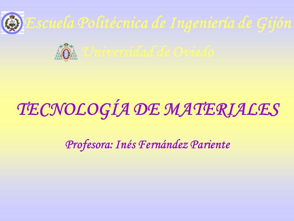 TECNOLOGÍA DE MATERIALES Profesora: Inés Fernández Pariente Universidad de Oviedo Escuela Politécnica de Ingeniería de Gijón