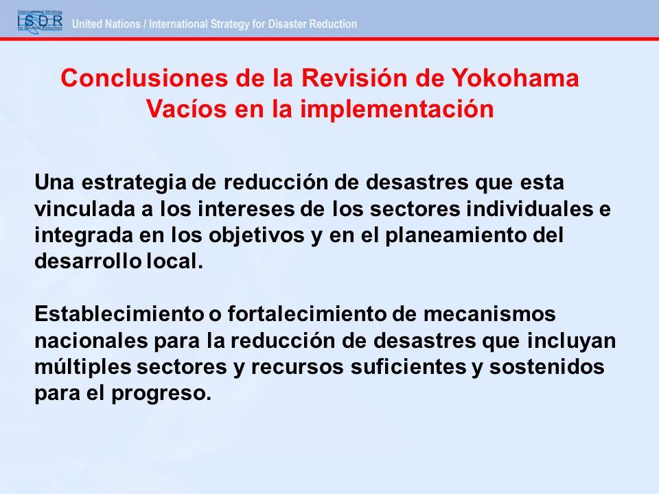 Conclusiones de la Revisión de Yokohama Vacíos en la implementación Una estrategia de reducción de desastres que esta vinculada a los intereses de los