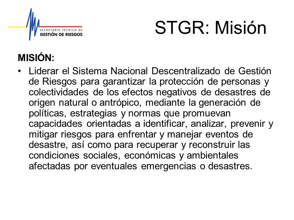STGR: Visión VISIÓN: En un lapso de cinco años, ser reconocida en el ámbito nacional e internacional, por la implementación y consolidación del Sistema Nacional Descentralizado de Gestión de Riesgos en el Ecuador, provisto de un conglomerado humano competente dentro de cada una de las entidades responsables y con recursos suficientes y oportunos para su funcionamiento.