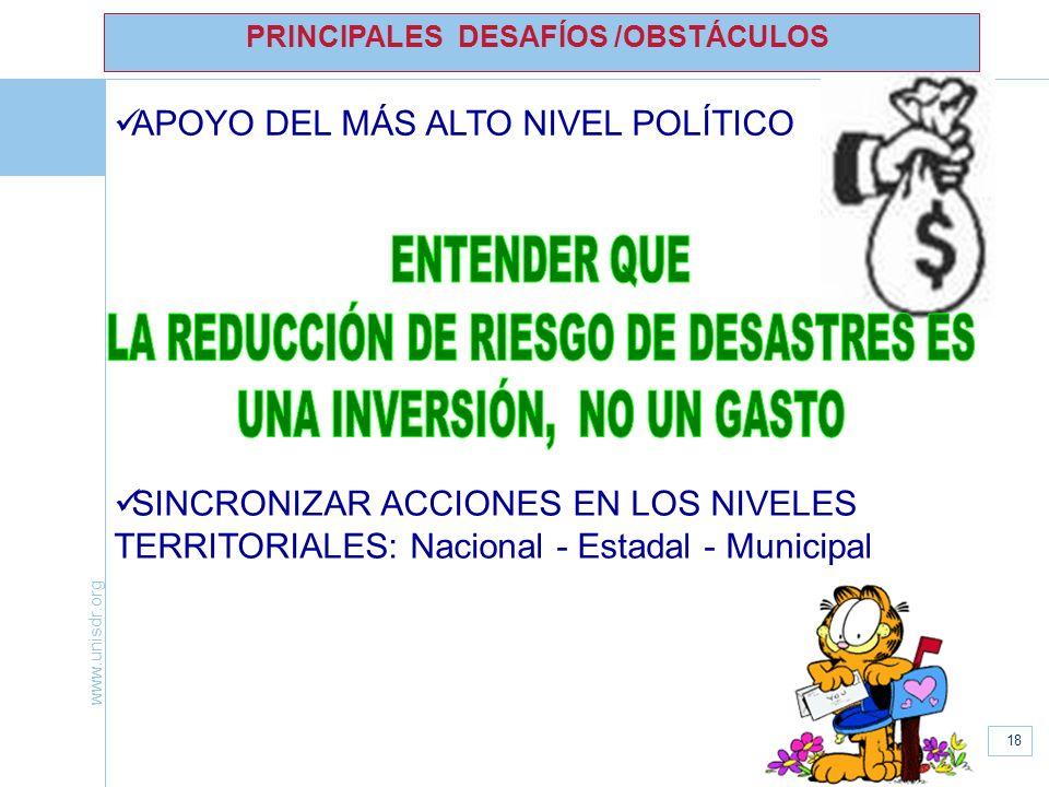www.unisdr.org 18 APOYO DEL MÁS ALTO NIVEL POLÍTICO PRINCIPALES DESAFÍOS /OBSTÁCULOS SINCRONIZAR ACCIONES EN LOS NIVELES TERRITORIALES: Nacional - Est