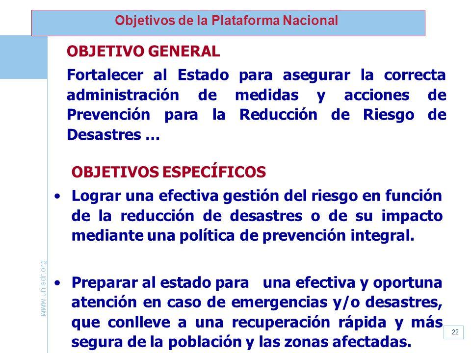 www.unisdr.org 22 Objetivos de la Plataforma Nacional OBJETIVO GENERAL Fortalecer al Estado para asegurar la correcta administración de medidas y acci