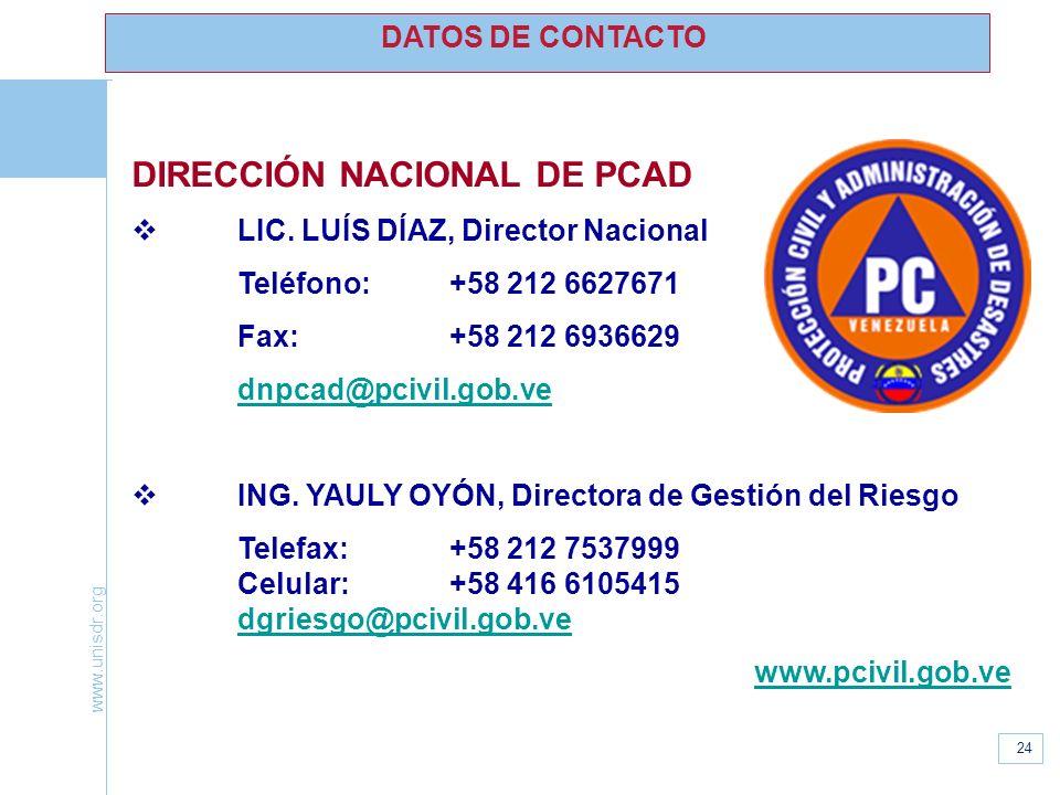 www.unisdr.org 24 DATOS DE CONTACTO DIRECCIÓN NACIONAL DE PCAD LIC. LUÍS DÍAZ, Director Nacional Teléfono:+58 212 6627671 Fax:+58 212 6936629 dnpcad@p