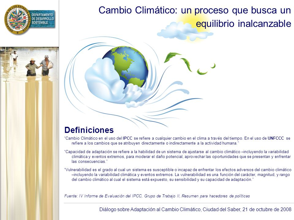 Diálogo sobre Adaptación al Cambio Climático, Ciudad del Saber, 21 de octubre de 2008 Cambio Climático: Amenaza Amenazas Aumento del nivel medio del mar inundaciones de planicie y erosión de zonas marino-costeras Lluvias y secas inundaciones de tipo flash-flood y sequías Olas de calor en mega ciudades Aumento del número e intensidad de huracanes con estaciones de huracanes cada vez más prolongadas Otras amenazas incluyen: pérdida de bosque tropical y biodiversidad, aumento de zonas áridas, decoloración de arrecifes de corales, reducción de la disponibilidad de agua por retroceso de glaciares de alta montaña, etc.