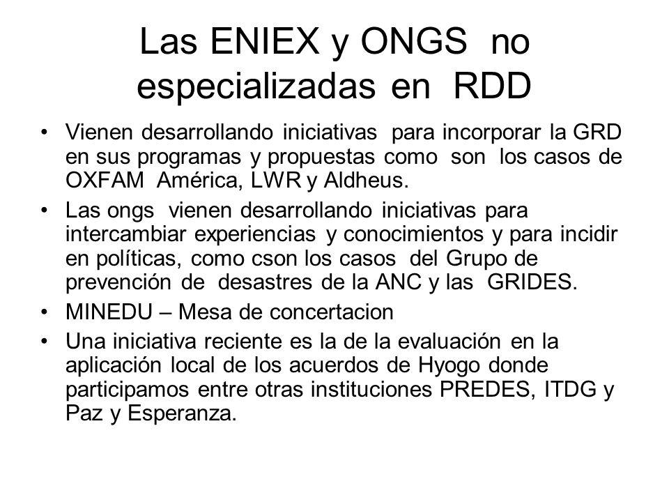 Las ENIEX y ONGS no especializadas en RDD Vienen desarrollando iniciativas para incorporar la GRD en sus programas y propuestas como son los casos de OXFAM América, LWR y Aldheus.