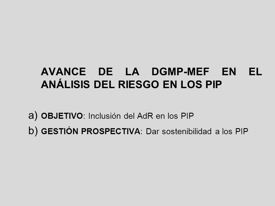 AVANCE DE LA DGMP-MEF EN EL ANÁLISIS DEL RIESGO EN LOS PIP a) OBJETIVO: Inclusión del AdR en los PIP b) GESTIÓN PROSPECTIVA: Dar sostenibilidad a los