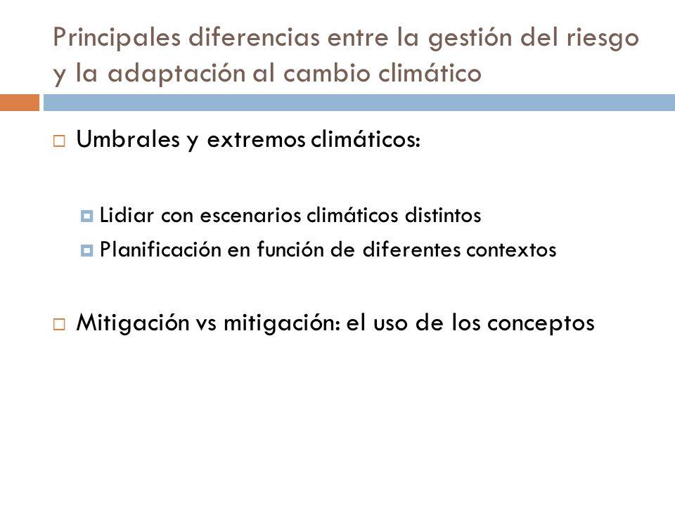 Principales diferencias entre la gestión del riesgo y la adaptación al cambio climático Umbrales y extremos climáticos: Lidiar con escenarios climáticos distintos Planificación en función de diferentes contextos Mitigación vs mitigación: el uso de los conceptos
