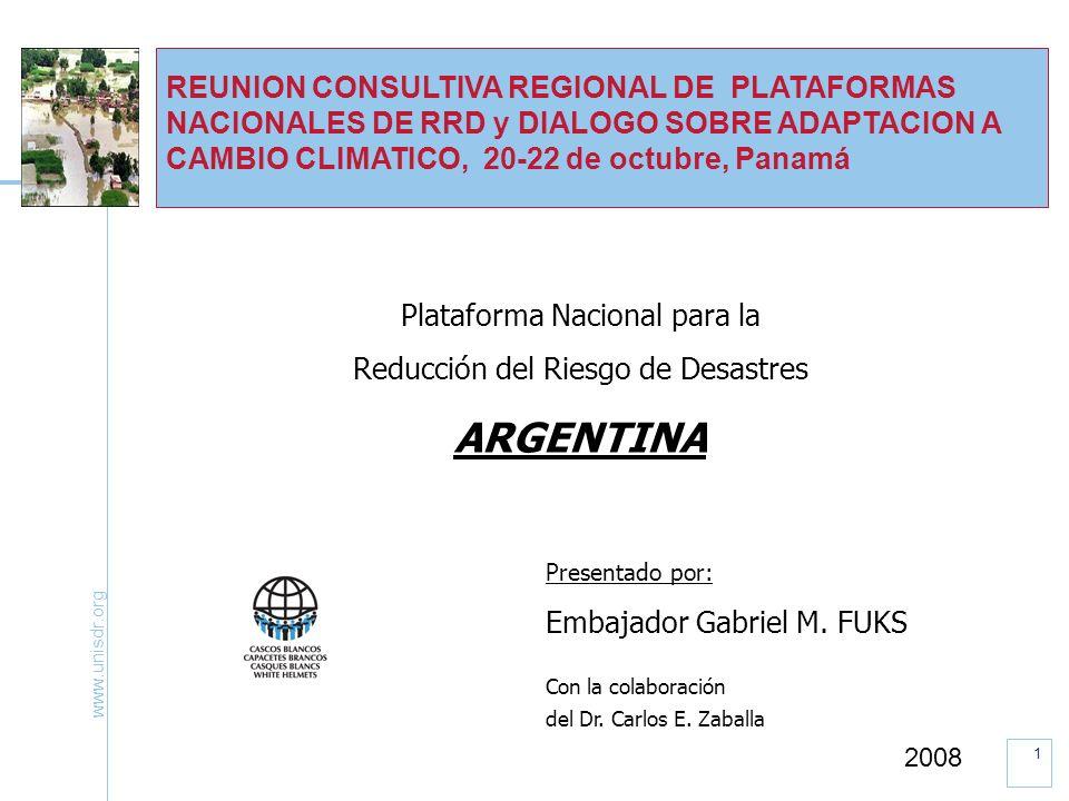 www.unisdr.org 1 REUNION CONSULTIVA REGIONAL DE PLATAFORMAS NACIONALES DE RRD y DIALOGO SOBRE ADAPTACION A CAMBIO CLIMATICO, 20-22 de octubre, Panamá Plataforma Nacional para la Reducción del Riesgo de Desastres ARGENTINA Presentado por: Embajador Gabriel M.