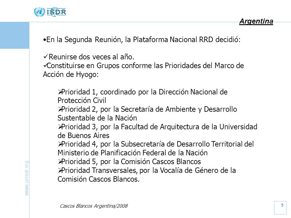 www.unisdr.org 6 Argentina GRUPOS POR PRIORIDADES, de la Plataforma Nacional RRD: Se reunieron por primera vez en el Palacio San Martín de la Cancillería, en Agosto de 2008, con sus respectivas coordinaciones A partir de allí, se han ido reuniendo independientemente en distintas sedes, conforme propia decisión y manteniendo informada a la Coordinación Ejecutiva de la Plataforma Nacional Sus resultados serán volcados en la reunión de la Plataforma Nacional prevista para Noviembre 2008.