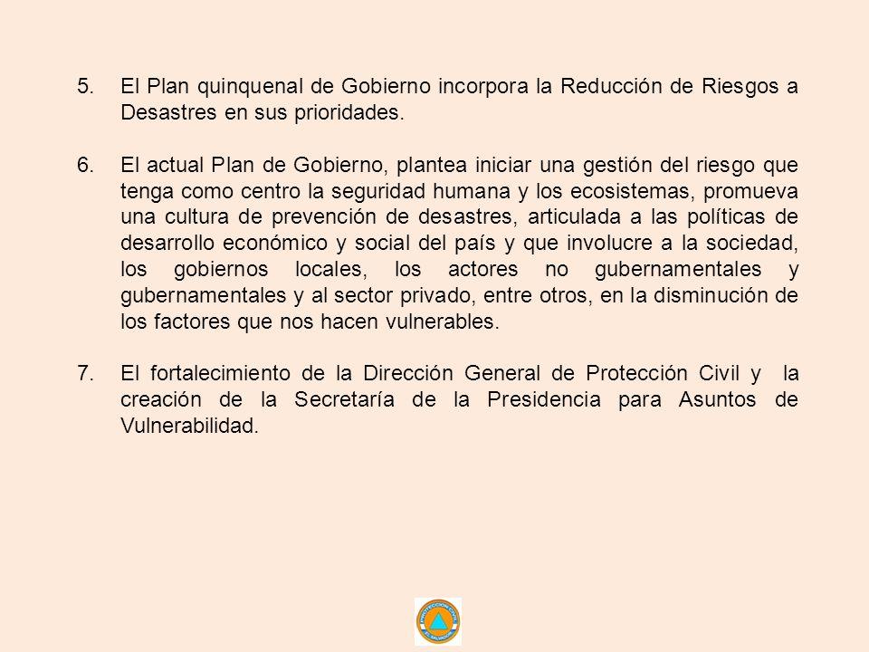 5.El Plan quinquenal de Gobierno incorpora la Reducción de Riesgos a Desastres en sus prioridades. 6.El actual Plan de Gobierno, plantea iniciar una g