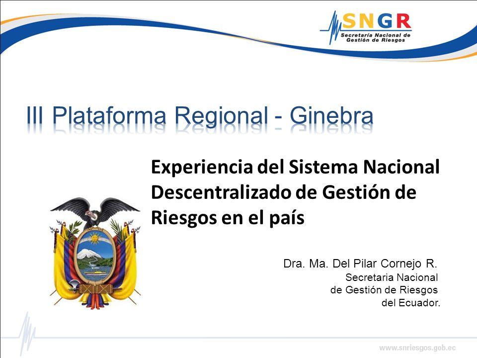 Dra. Ma. Del Pilar Cornejo R. Secretaria Nacional de Gestión de Riesgos del Ecuador. Experiencia del Sistema Nacional Descentralizado de Gestión de Ri