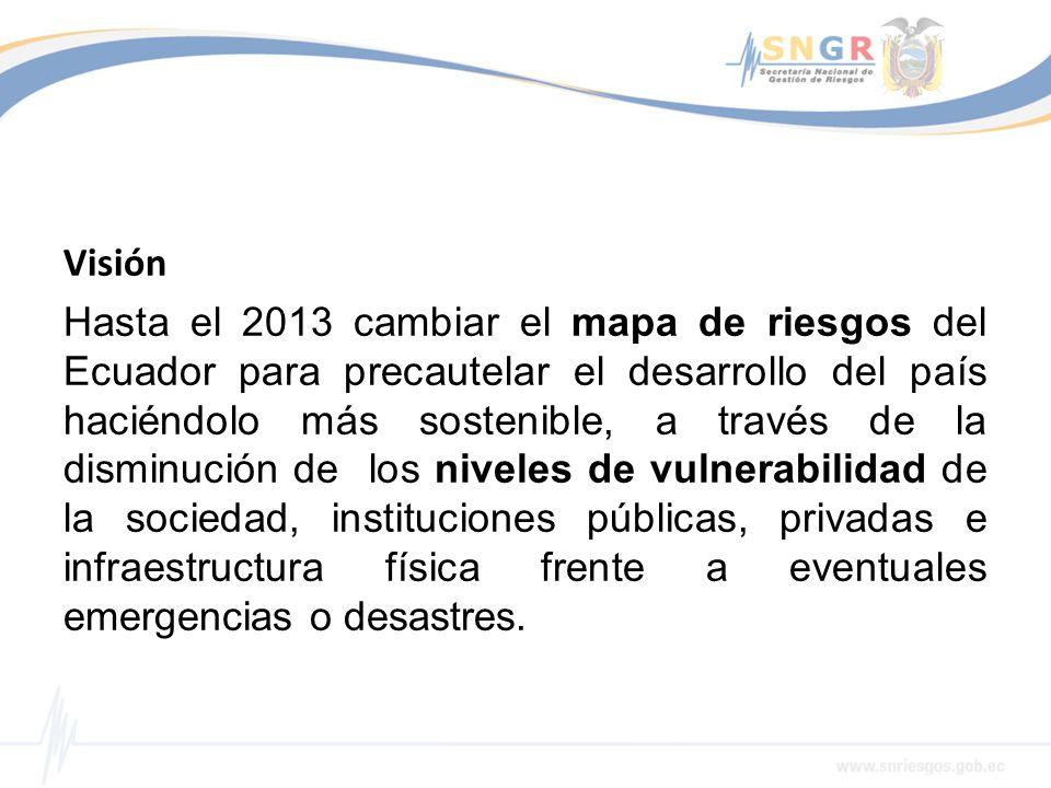 Visión Hasta el 2013 cambiar el mapa de riesgos del Ecuador para precautelar el desarrollo del país haciéndolo más sostenible, a través de la disminuc