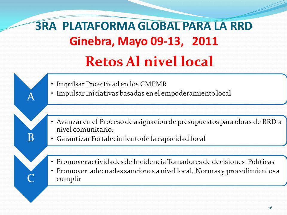 3RA PLATAFORMA GLOBAL PARA LA RRD Ginebra, Mayo 09-13, 2011 Retos Al nivel local A Impulsar Proactivad en los CMPMR Impulsar Iniciativas basadas en el empoderamiento local B Avanzar en el Proceso de asignacion de presupuestos para obras de RRD a nivel comunitario.