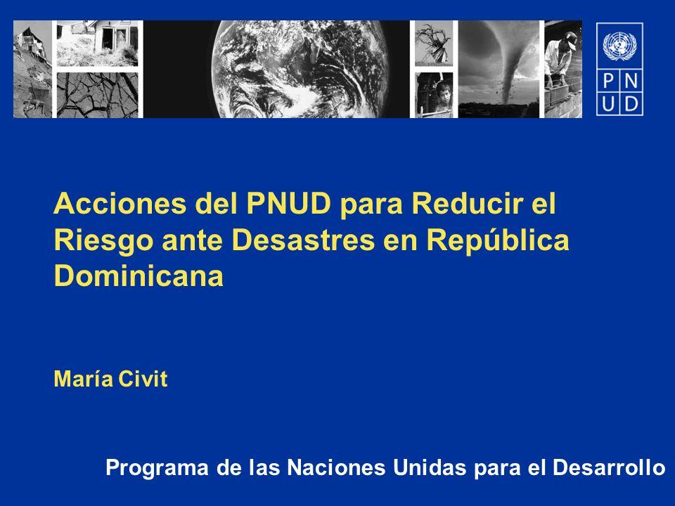 Programa de las Naciones Unidas para el Desarrollo Acciones del PNUD para Reducir el Riesgo ante Desastres en República Dominicana María Civit