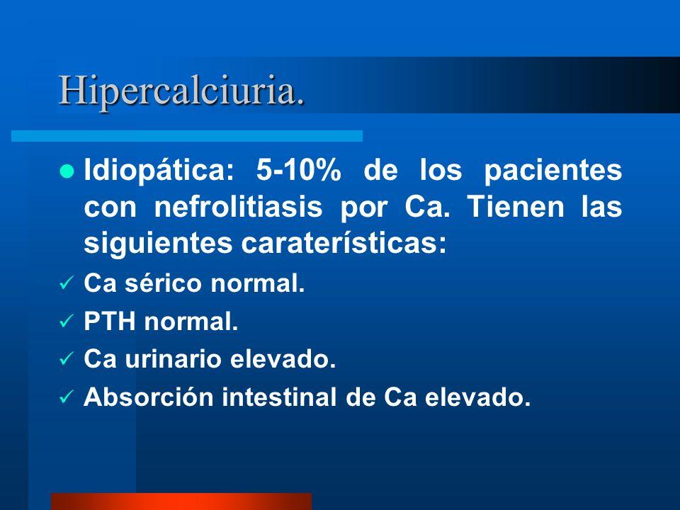 Hipercalciuria. Idiopática: 5-10% de los pacientes con nefrolitiasis por Ca. Tienen las siguientes caraterísticas: Ca sérico normal. PTH normal. Ca ur