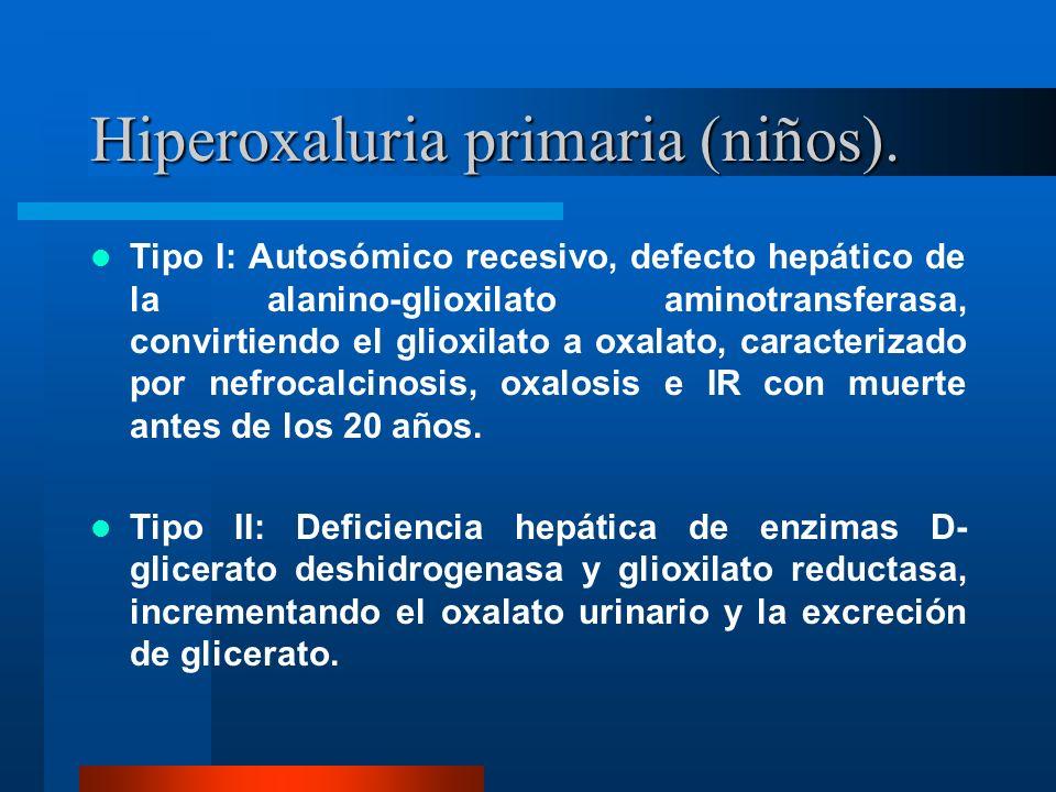 Hiperoxaluria primaria (niños). Tipo I: Autosómico recesivo, defecto hepático de la alanino-glioxilato aminotransferasa, convirtiendo el glioxilato a