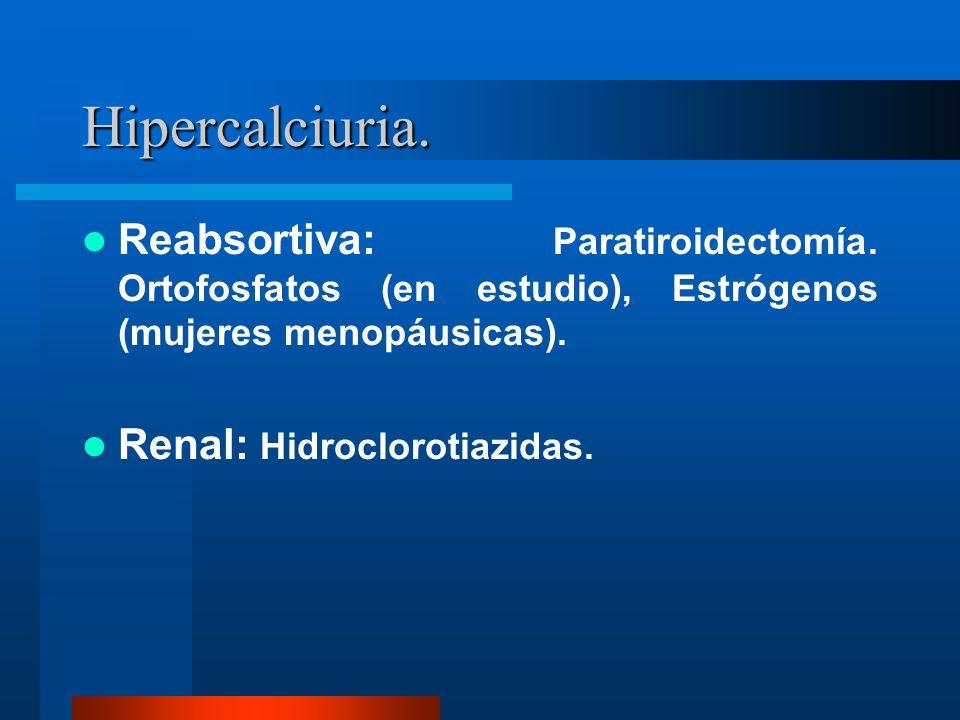 Hipercalciuria. Reabsortiva: Paratiroidectomía. Ortofosfatos (en estudio), Estrógenos (mujeres menopáusicas). Renal: Hidroclorotiazidas.