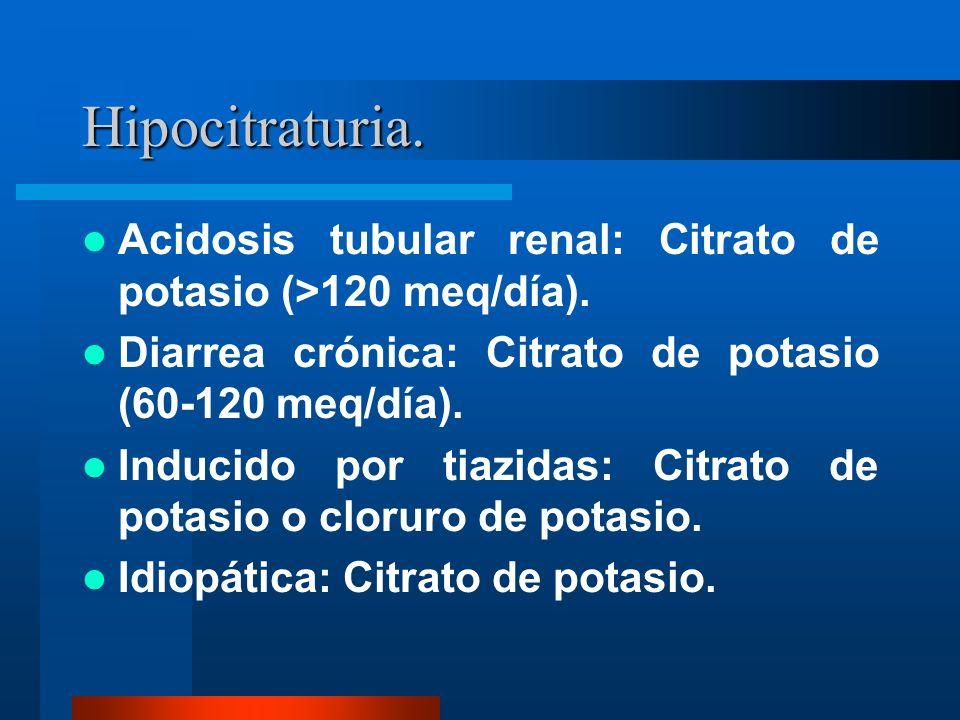 Hipocitraturia. Acidosis tubular renal: Citrato de potasio (>120 meq/día). Diarrea crónica: Citrato de potasio (60-120 meq/día). Inducido por tiazidas