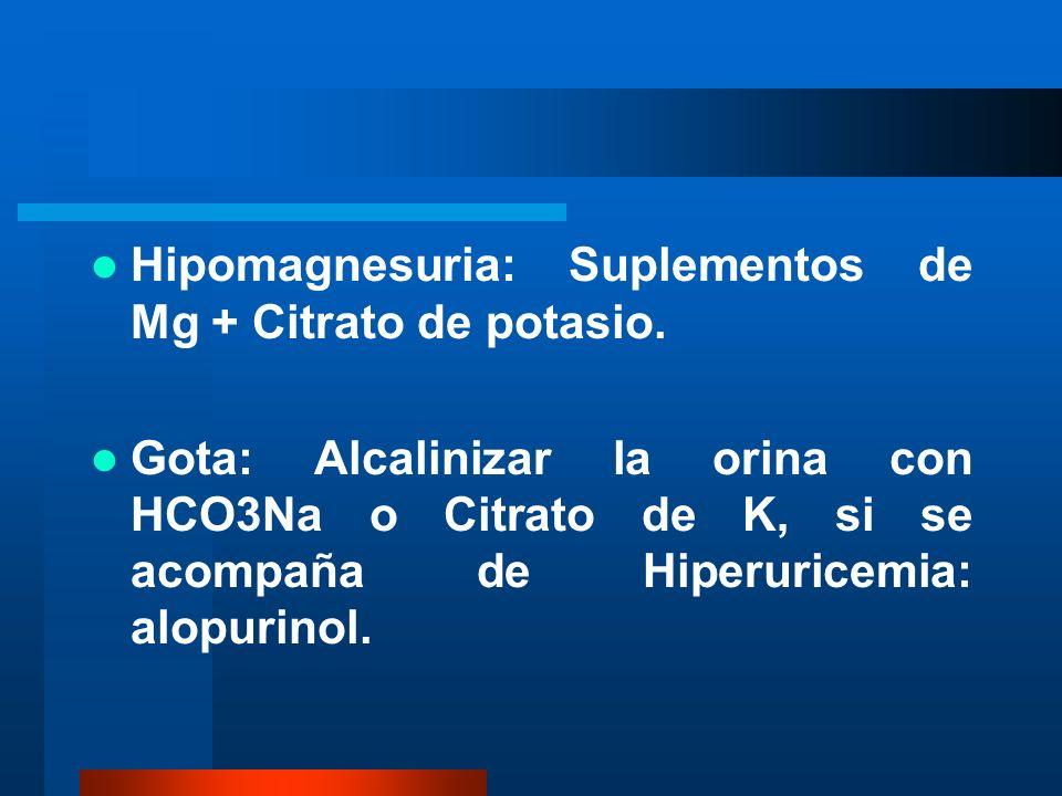 Hipomagnesuria: Suplementos de Mg + Citrato de potasio. Gota: Alcalinizar la orina con HCO3Na o Citrato de K, si se acompaña de Hiperuricemia: alopuri